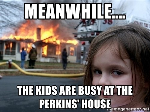Disaster Girl - Meanwhile.... The kids are busy at the Perkins' house