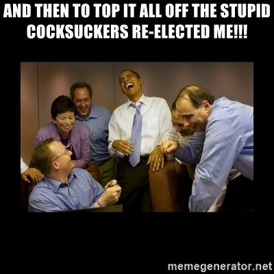 And then we told them... - ANd then to top it all off the stupid cocksuckers re-elected me!!!