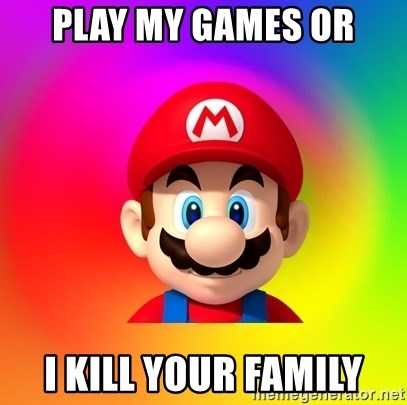 Mario Says - PLAY MY GAMES OR I KILL YOUR FAMILY