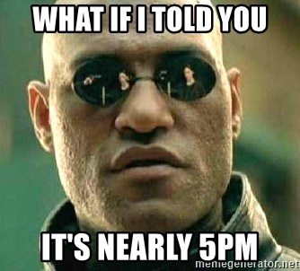 What if I told you / Matrix Morpheus - WHAT IF I TOLD YOU IT'S NEARLY 5PM