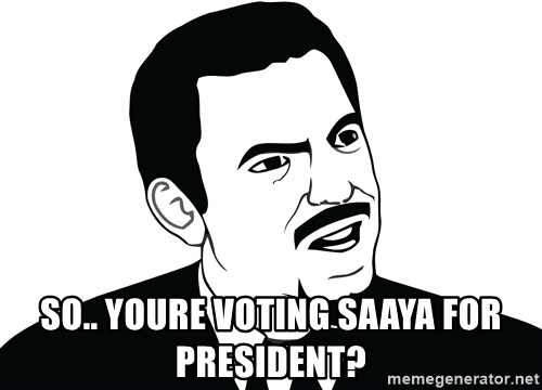 Are you serious face  -  So.. Youre voting Saaya for president?