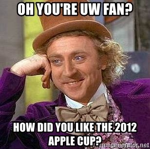 Willy Wonka - oh you're uw fan? How did you like the 2012 apple cup?