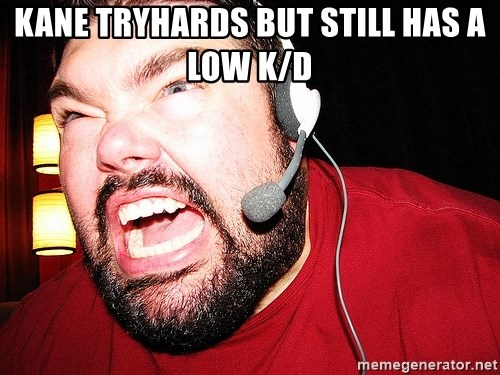 Angry Gamer - kane tryhards but still has a low k/d