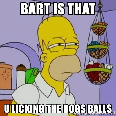 Simpsons' Homer - BART IS THAT U LICKING THE DOGS BALLS