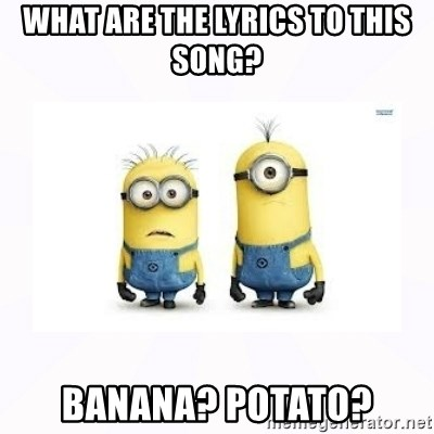 Despicable me - What are the lyrics to this song? banana? Potato?