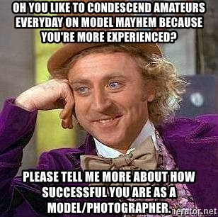 Willy Wonka - Oh you like to condescend amateurs everyday on model mayhem because you're more experienced? Please tell me more about how SUCCESSFUL you are as a model/photographer.