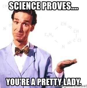 Bill Nye - Science proves.... You're a pretty lady.