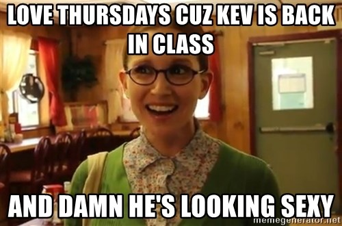 Sexually Oblivious Girl - love Thursdays cuz kev is back in class and damn he's looking sexy