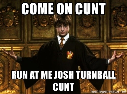 Harry Potter Come At Me Bro - COME ON CUNT RUN AT ME JOSH TURNBALL CUNT