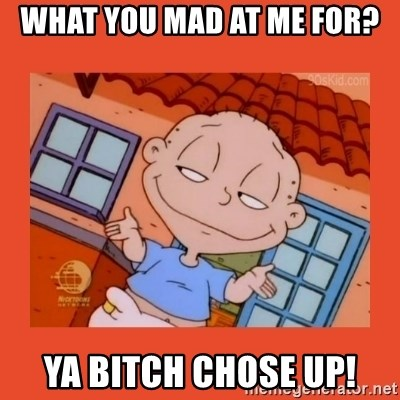 Tommy Pickles - What you mad at me for? ya bitch chose up!