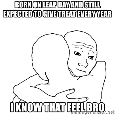 I know that feel bro blank - Born on leap day and still expected to give treat every year i know that feel bro