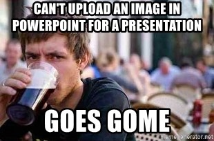 The Lazy College Senior - Can't upload an image in powerpoint for a presentation Goes gome