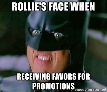 Goddamn Batman - rollie's face when RECEIVING FAVORS for promotions