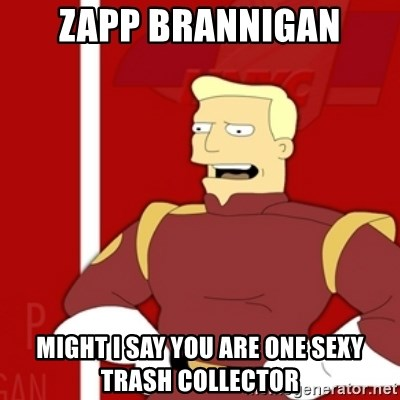 Zapp Brannigan - ZAPP BRANNIGAN MIGHT I SAY YOU ARE ONE SEXY TRASH COLLECTOR