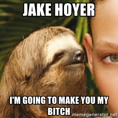 Whispering sloth - Jake Hoyer I'm going to make you my bitch