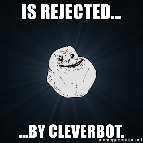 Forever Alone - is rejected... ...by cleverbot.