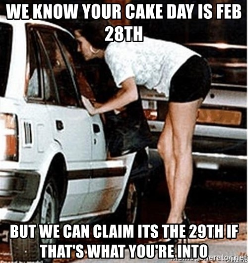 Karma prostitute  - we know Your cake day is Feb 28th But we can claim its the 29th if that's what you're into