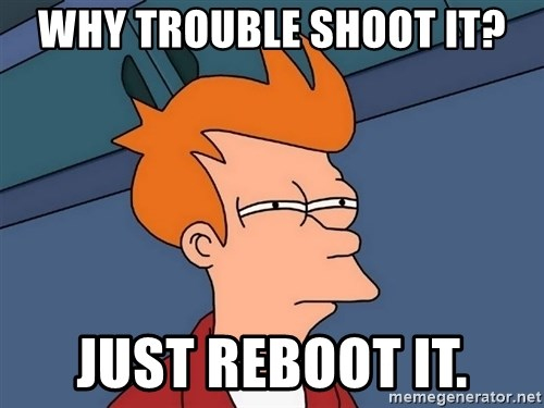 Futurama Fry - wHY TROUBLE SHOOT iT? jUST rEBOOT IT.