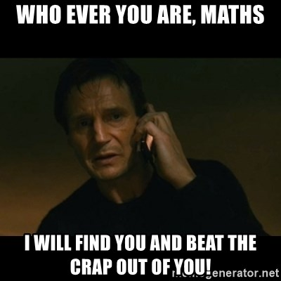 liam neeson taken - who ever you are, maths i will find you and beat the crap out of you!
