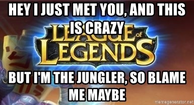 League of legends - hey i just met you, and this is crazy but i'm the jungler, so blame me maybe
