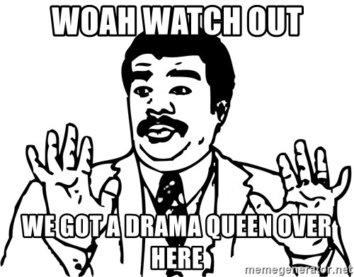 woah watch out we got a drama queen over here woah watch out we got a drama queen over here woah watch out we