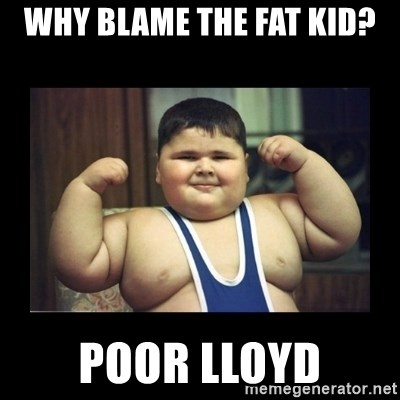 Fat kid - Why blame the fat kid? poor lloyd