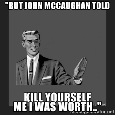 """kill yourself guy - """"BUT JOHN MCCAUGHAN TOLD ME I WAS WORTH.."""""""