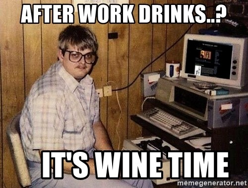 Nerd - After work drinks..?     It's wine timE