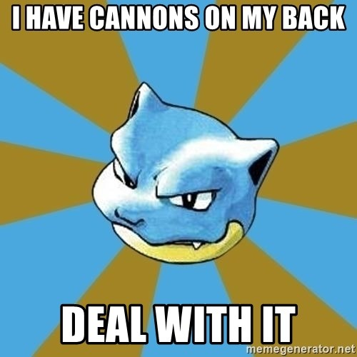 Blastoise - i have cannons on my back deal with it