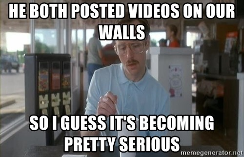 so i guess you could say things are getting pretty serious - he both posted videos on our walls so i guess it's becoming pretty serious