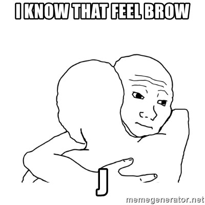 I know that feel bro blank - I know that feel brow                                                      j