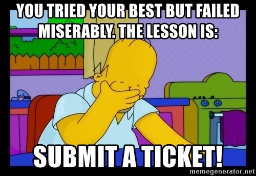 Homer Facepalm - you tried your best but failed miserably. the lesson is: Submit a ticket!
