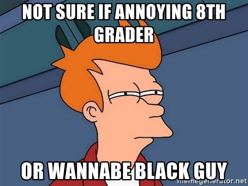 Futurama Fry - not sure if annoying 8th grader or wannabe black guy