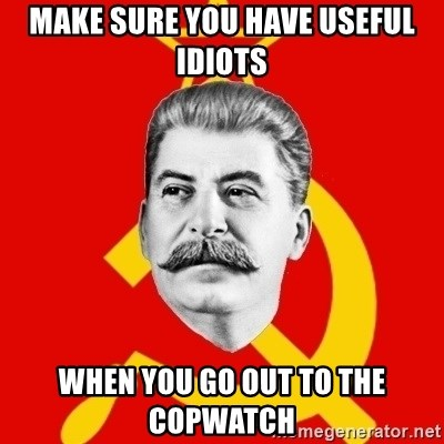 Stalin Says - Make sure you have useful idiots when you go out to the copwatch