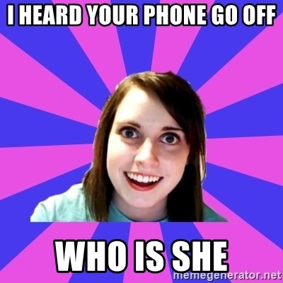 over attached girlfriend - I heard your phone go off who is she