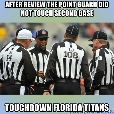 NFL Ref Meeting - AFTER REVIEW THE POINT GUARD DID NOT TOUCH SECOND BASE TOUCHDOWN FLORIDA TITANS