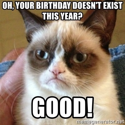 Grumpy Cat  - Oh, your birthday doesn't exist this year? Good!