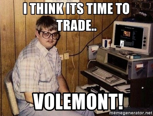Nerd - I THINK ITS TIME TO TRADE..  VOLEMONT!