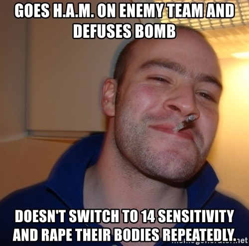 Good Guy Greg - Goes h.a.m. on enemy team and defuses bomb doesn't switch to 14 sensitivity and rape their BOdies repeatedly.