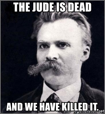 Nietzsche - The Jude is dead and we have killed it.