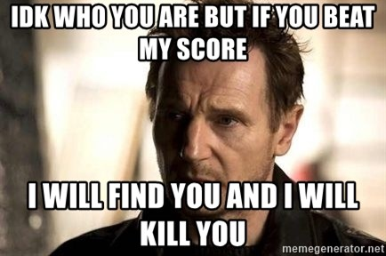 Liam Neeson meme - Idk who you are but IF you beAt my score I will find you and I will kill you