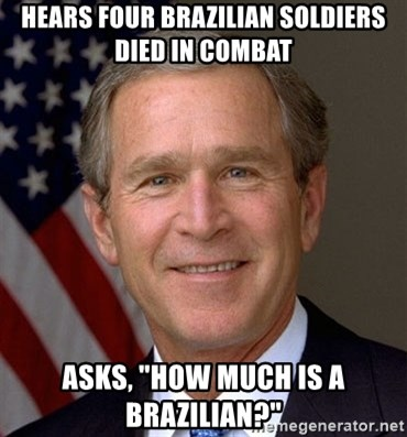 """George Bush - hears four brazilian soldiers died in combat asks, """"how much is a brazilian?"""""""