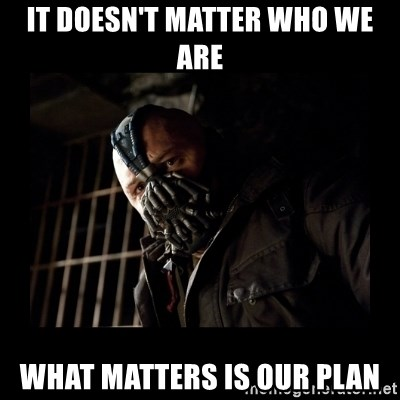 Bane Meme - It doesn't matter who we are What matters is our plan