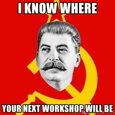 Stalin Says - I know where  your next workshop will be