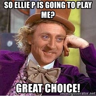 Willy Wonka - So ellie p is going to play me? Great choice!