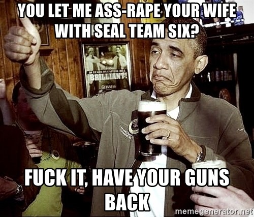 Drunk Obama  - You let me ass-rape your wife with Seal Team Six? Fuck it, have your guns back