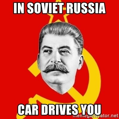 Stalin Says - In SOVIET russia  car drives you