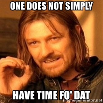 One Does Not Simply - One does not simply Have time fo' dat