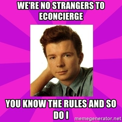RIck Astley - we're no strangers to econcierge you know the rules and so do i