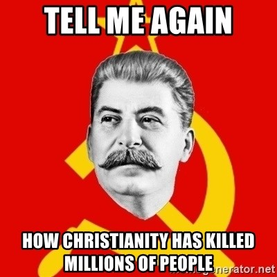 Stalin Says - tell me again how christianity has killed millions of people